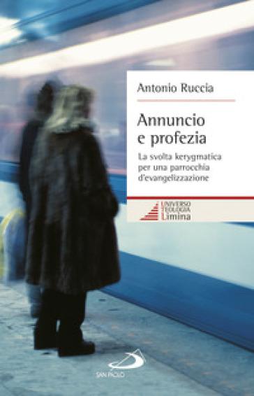 Annuncio e profezia. La svolta kerygmatica per una parrocchia d'evangelizzazione - Antonio Ruccia | Kritjur.org