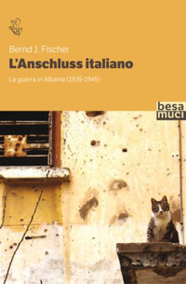 L'Anschluss italiano. La guerra in Albania (1939-1945) - Bernd J. Fischer |