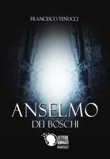 Anselmo dei boschi - Francesco Tenucci |