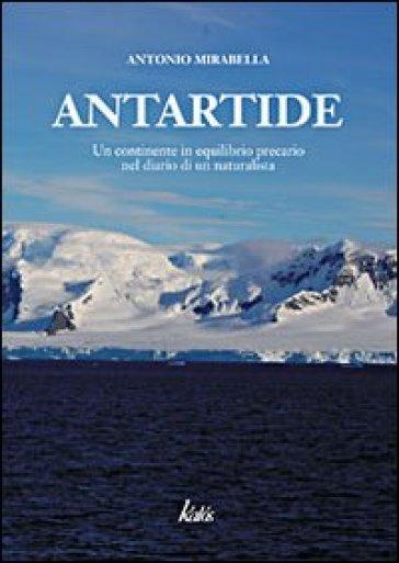 Antartide. Un continente in equilibrio precario nel diario di un naturalista - Antonio Mirabella | Jonathanterrington.com