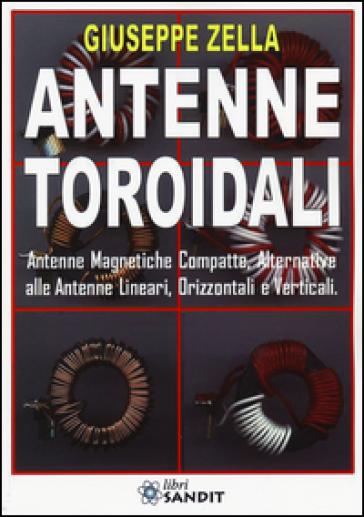 Antenne toroidali. Antenne Magnetiche Compatte, Alternative alle Antenne lineari, Orizzontali e Verticali - Giuseppe Zella |