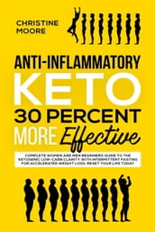 Anti-Inflammatory Keto 30 Percent More Effective: Complete Women and Men Beginners Guide to the Ketogenic Low-Carb Clarity with Intermittent Fasting for Accelerated Weight Loss; Reset your Life Today