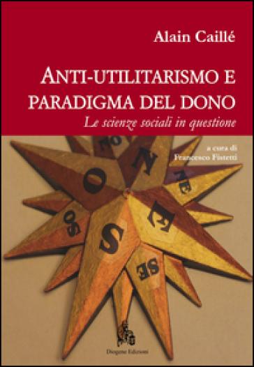 Anti-utilitarismo e paradigma del dono. Le scienze sociali in questione - Alain Caillé |