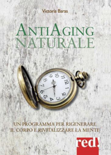Antiaging naturale. Un programma per rigenerare il corpo e rivitalizzare la mente - Victoria Baras |