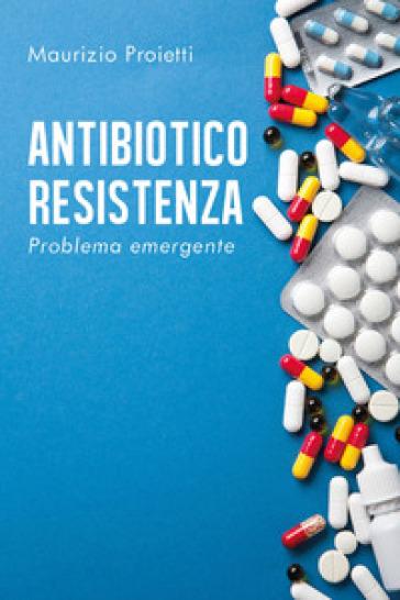 Antibiotico-resistenza. Problema emergente - Maurizio Proietti  