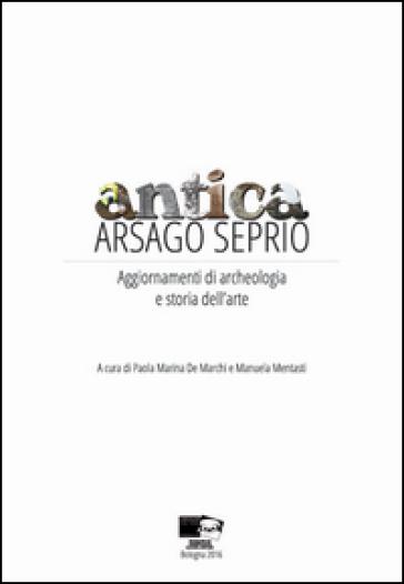 Antica Arsago Seprio. Aggiornamenti di archeologia e storia dell'arte - P. M. De Marchi |