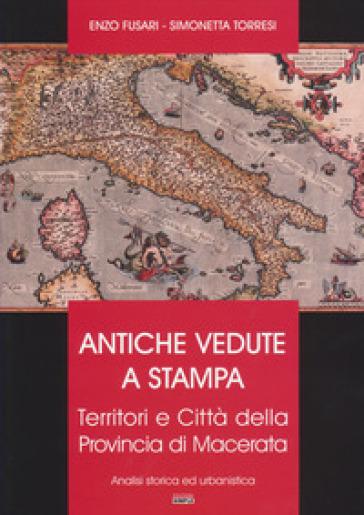 Antiche vedute a stampa. Territori e città della Provincia di Macerata. Analisi storica e urbanistica - Enzo Fusari |