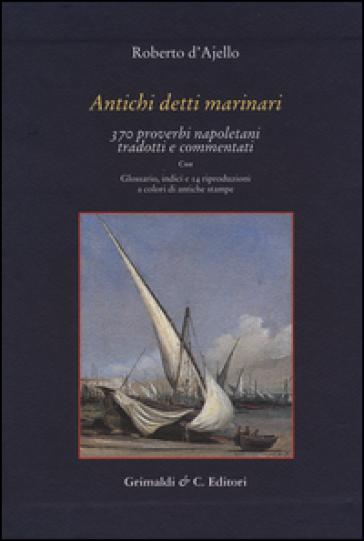 Antichi detti marinai. 370 proverbi napoletani tradotti e commentati - Roberto D'Ajello  