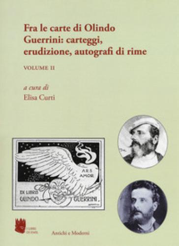 Antichi e moderni. Supplemento annuale di Schede umanistiche (2018). 5/2: Fra le carte di Olindo Guerrini: carteggi, erudizione, autografi di rime - E. Curti |