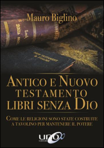 Antico e Nuovo Testamento. Libri senza Dio. Come le religioni sono state costruite a tavolino per mantenere il potere - Mauro Biglino |
