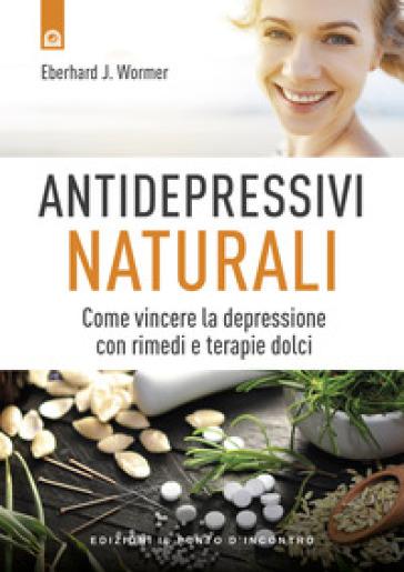 Antidepressivi naturali. Vincere la depressione con rimedi e terapie dolci - Eberhard J. Wormer  