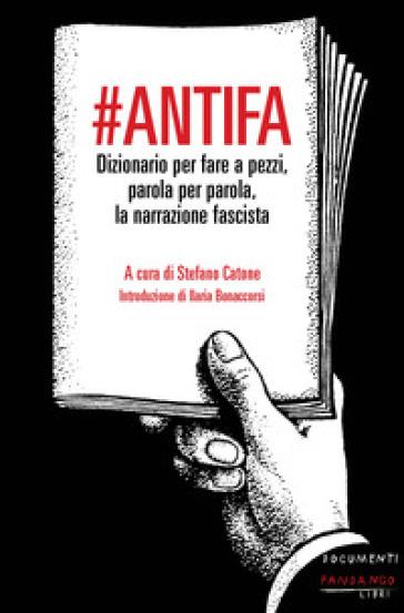 #Antifa. Dizionario per fare a pezzi, parola per parola, la narrazione fascista - S. Catone |