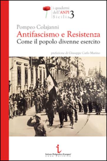 Antifascismo e resistenza. Come il popolo divenne esercito - Pompeo Colajanni |