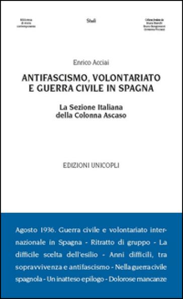 Antifascismo, volontariato e guerra civile in Spagna. La sezione italiana della Colonna Ascaso - Enrico Acciai |