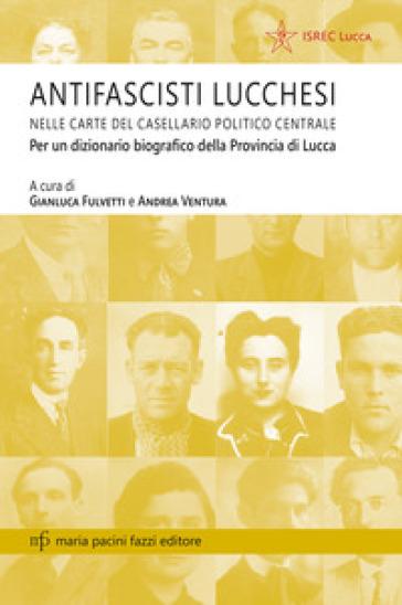 Antifascisti lucchesi nelle carte del casellaio politico centrale. Per un dizionario biografico della provincia di Lucca - G. Fulvetti |