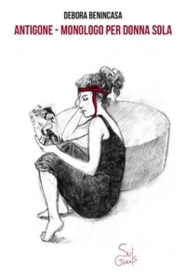 Antigone. Monologo per donna sola - Debora Benincasa  