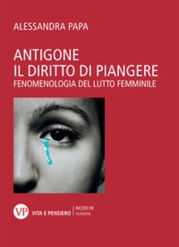 Antigone. Il diritto di piangere. Fenomenologia del lutto femminile - Alessandra Papa   Jonathanterrington.com