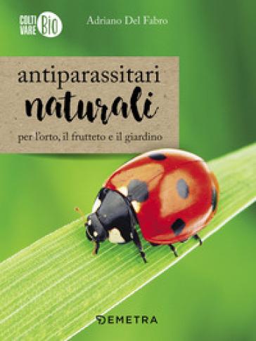 Antiparassitari naturali per l'orto, il frutteto e il giardino - Adriano Del Fabro  