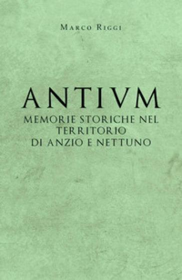 Antium: memorie storiche nel territorio di Anzio e Nettuno - Marco Riggi |
