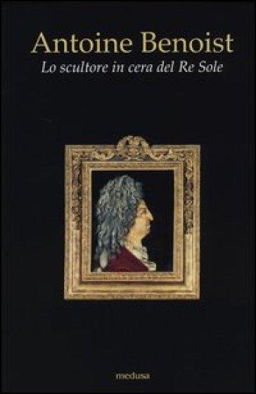 Antoine Benoist. Lo scultore in cera del Re Sole - L. Salvarani |