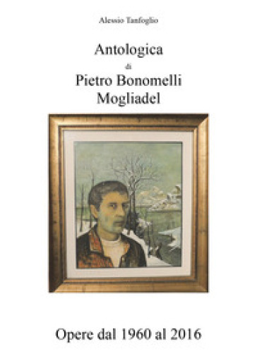 Antologica di Pietro Bonomelli-Mogliadel. Opere dal 1960 al 2016. Ediz. illustrata - Alessio Tanfoglio |