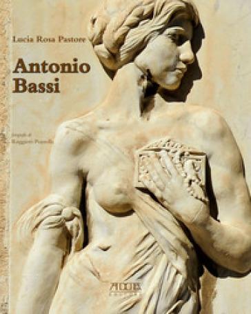 Antonio Bassi (1889-1965). Percorsi artistici di uno scultore del Novecento - Lucia Rosa Pastore |