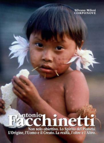 Antonio Facchinetti. Non solo obiettivo. Lo spirito del pianeta. L'origine, l'uomo e la natura. La realtà, l'oltre e l'altro