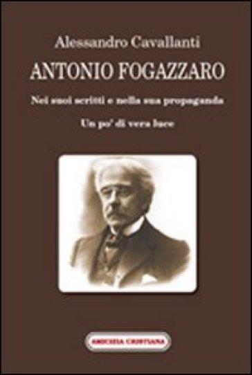 Antonio Fogazzaro. Nei suoi scritti e nella sua propaganda - Alessandro Cavallanti |