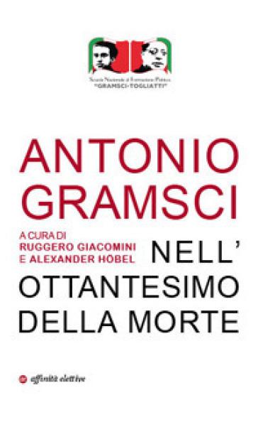 Antonio Gramsci. Nell'ottantesimo della morte - Ruggero Giacomini |