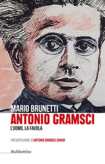 Antonio Gramsci. L'uomo, la favola - Mario Brunetti |