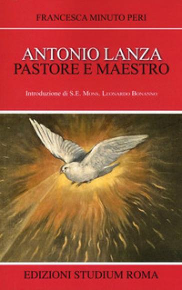 Antonio Lanza. Pastore e maestro - Francesca Minuto Peri |