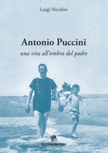 Antonio Puccini. Una vita all'ombra del padre - Luigi Nicolini |