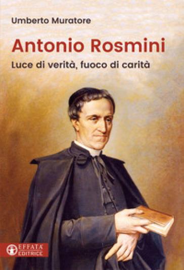 Antonio Rosmini. Luce di verità, fuoco di carità - Umberto Muratore |