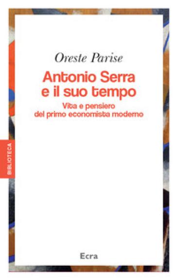 Antonio Serra e il suo tempo. Vita e pensiero del primo economista moderno - Oreste Parise |