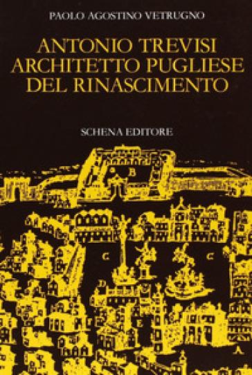 Antonio Trevisi architetto pugliese del Rinascimento - Paolo A. Vetrugno |
