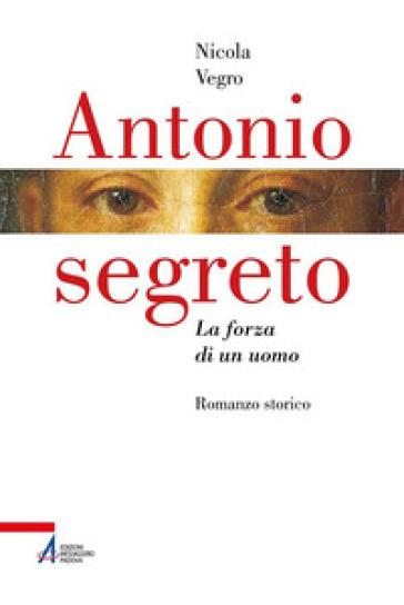 Antonio segreto. La forza di un uomo - Nicola Vegro |