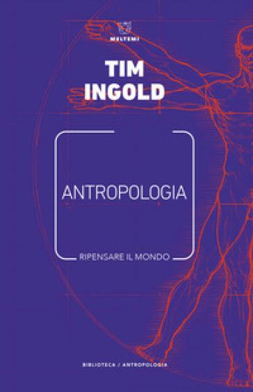 Antropologia. Ripensare il mondo - Tim Ingold |