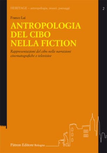 Antropologia del cibo nella fiction. Rappresentazioni del cibo nelle narrazioni cinematografiche e televisive - Franco Lai |