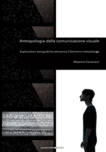 Antropologia della comunicazione visuale. Esplorazioni etnografiche attraverso il feticismo metodologico - Massimo Canevacci | Rochesterscifianimecon.com