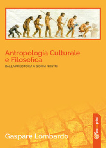 Antropologia culturale e filosofica. Dalla preistoria ai giorni nostri - Gaspare Lombardo | Jonathanterrington.com