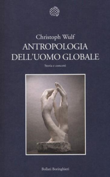 Antropologia dell'uomo globale. Storia e concetti - Christoph Wulf | Rochesterscifianimecon.com