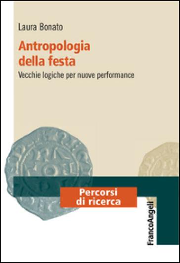 Antropologia della festa. Vecchie logiche per nuove performance - Laura Bonato |