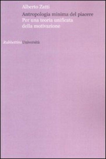 Antropologia minima del piacere Per una teoria unificata della motivazione - Alberto Zatti |