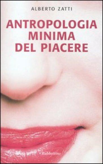 Antropologia minima del piacere - Alberto Zatti |