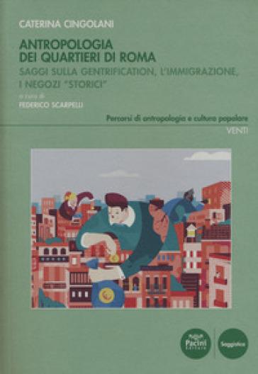 Antropologia dei quartieri di Roma. Saggi sulla gentrification, l'immigrazione, i negozi «storici» - Caterina Cingolani |