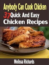 Anybody Can Cook Chicken: 37 Quick And Easy Chicken Recipes