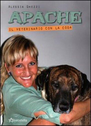 Apache. Il veterinario con la coda - Alessia Ghezzi  