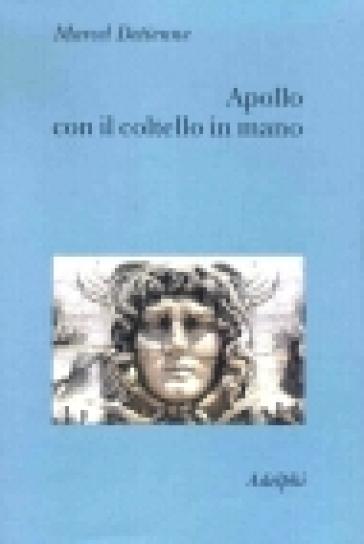 Apollo con il coltello in mano. Un approccio sperimentale al politeismo greco - Marcel Detienne  