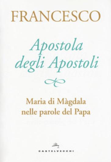 Apostola degli apostoli. Maria di Màgdala nelle parole del papa - Papa Francesco (Jorge Mario Bergoglio) |
