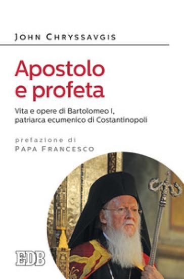Apostolo e profeta. Vita e opere di Bartolomeo I, patriarca ecumenico di Costantinopoli - John Chryssavgis  
